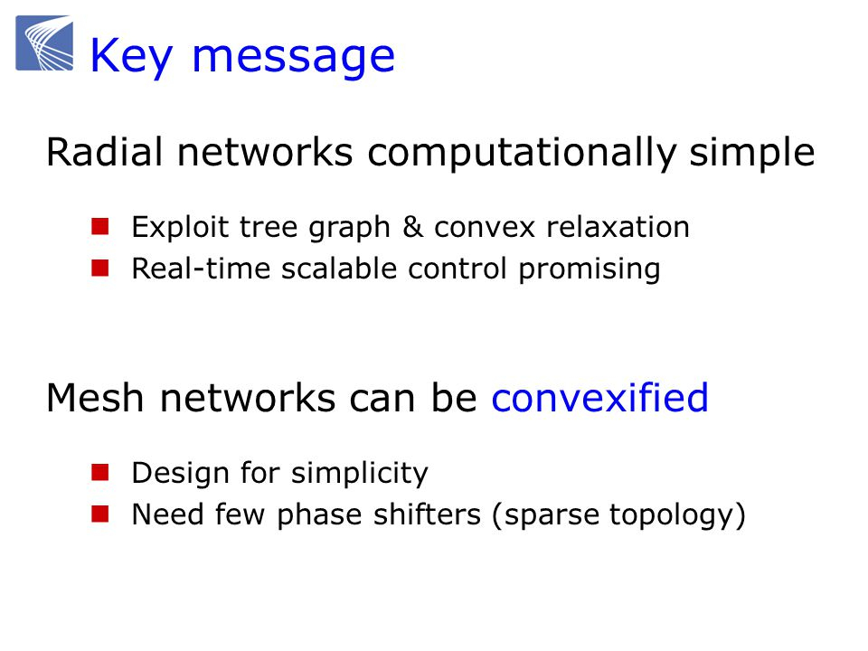 Key message Radial networks computationally simple Exploit tree graph & convex relaxation Real-time scalable control promising Mesh networks can be convexified Design for simplicity Need few phase shifters (sparse topology)