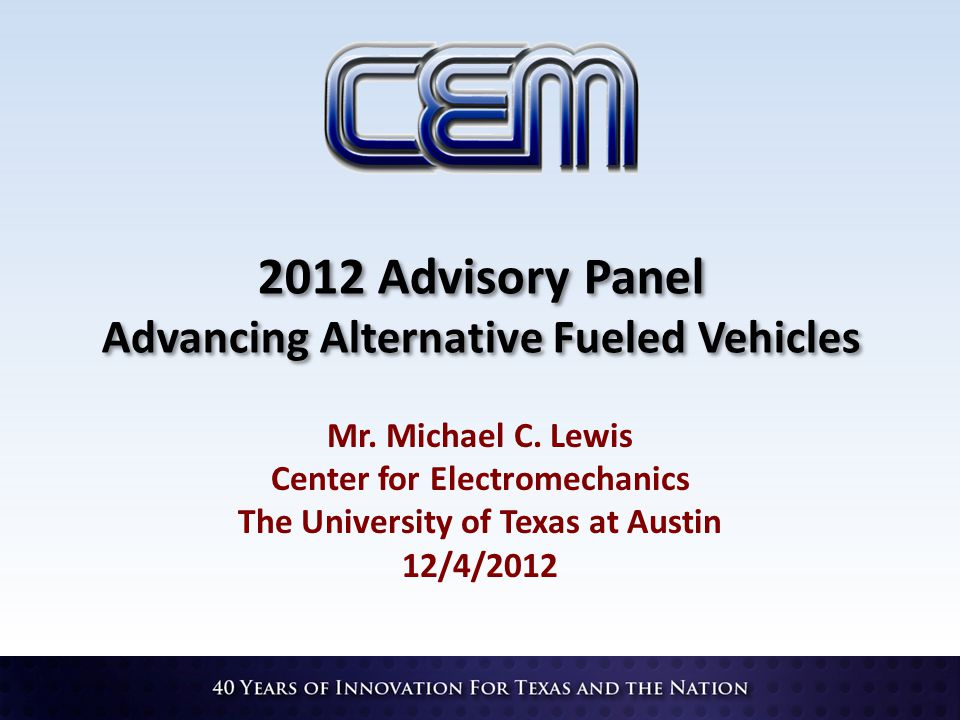 2012 Advisory Panel Advancing Alternative Fueled Vehicles Mr. Michael C. Lewis Center for Electromechanics The University of Texas at Austin 12/4/2012