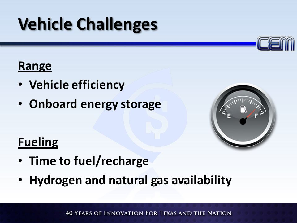 Vehicle Challenges Range Vehicle efficiency Onboard energy storage Fueling Time to fuel/recharge Hydrogen and natural gas availability