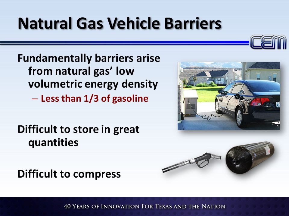 Natural Gas Vehicle Barriers Fundamentally barriers arise from natural gas low volumetric energy density – Less than 1/3 of gasoline Difficult to stor