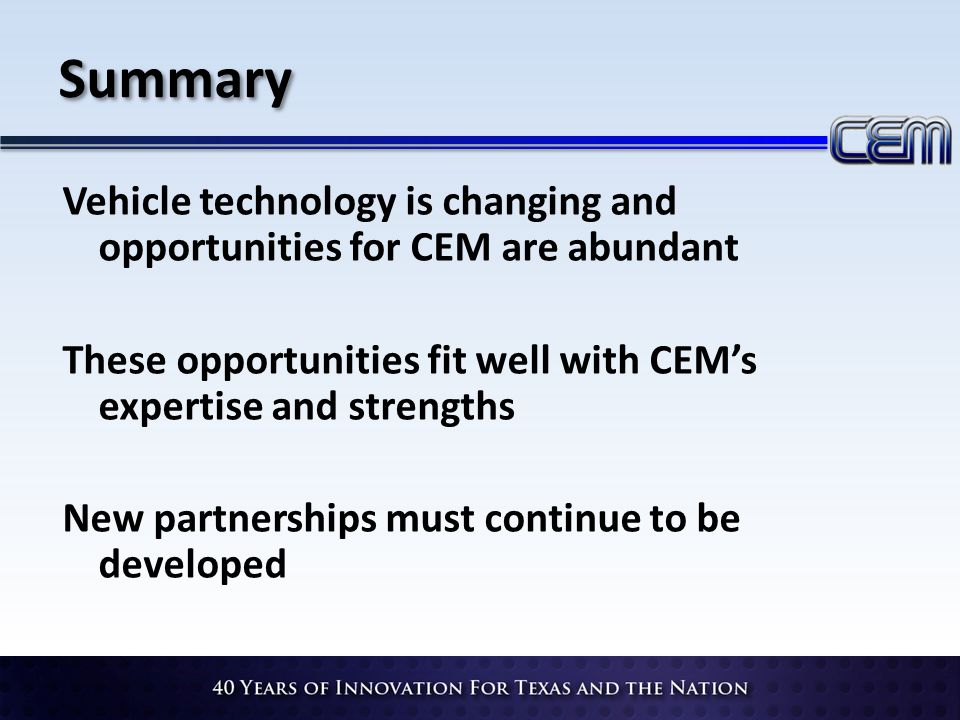 Summary Vehicle technology is changing and opportunities for CEM are abundant These opportunities fit well with CEMs expertise and strengths New partn