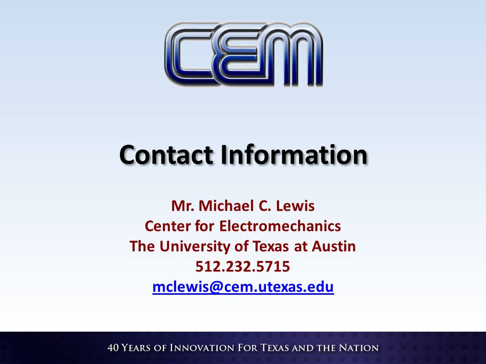 Contact Information Mr. Michael C. Lewis Center for Electromechanics The University of Texas at Austin 512.232.5715 mclewis@cem.utexas.edu