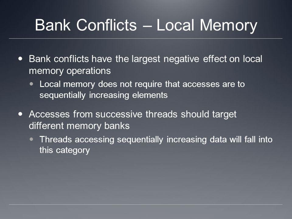 Bank Conflicts – Local Memory Bank conflicts have the largest negative effect on local memory operations Local memory does not require that accesses a
