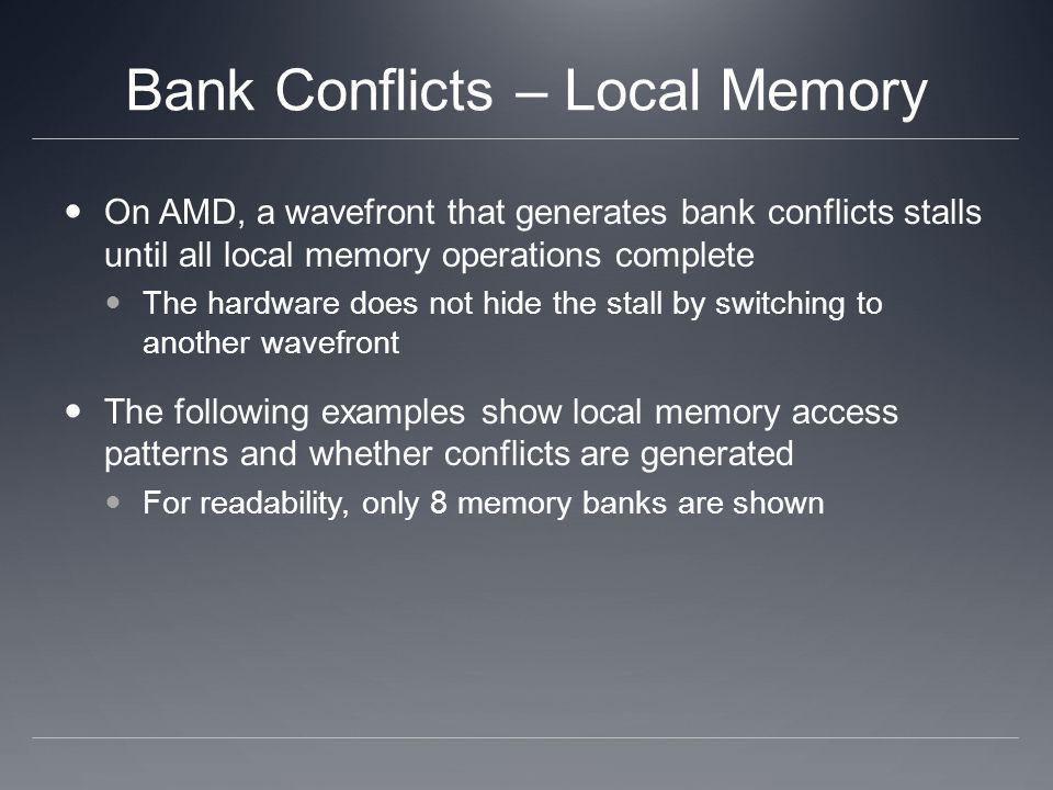 Bank Conflicts – Local Memory On AMD, a wavefront that generates bank conflicts stalls until all local memory operations complete The hardware does no