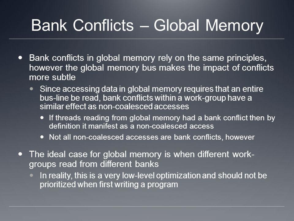 Bank Conflicts – Global Memory Bank conflicts in global memory rely on the same principles, however the global memory bus makes the impact of conflict