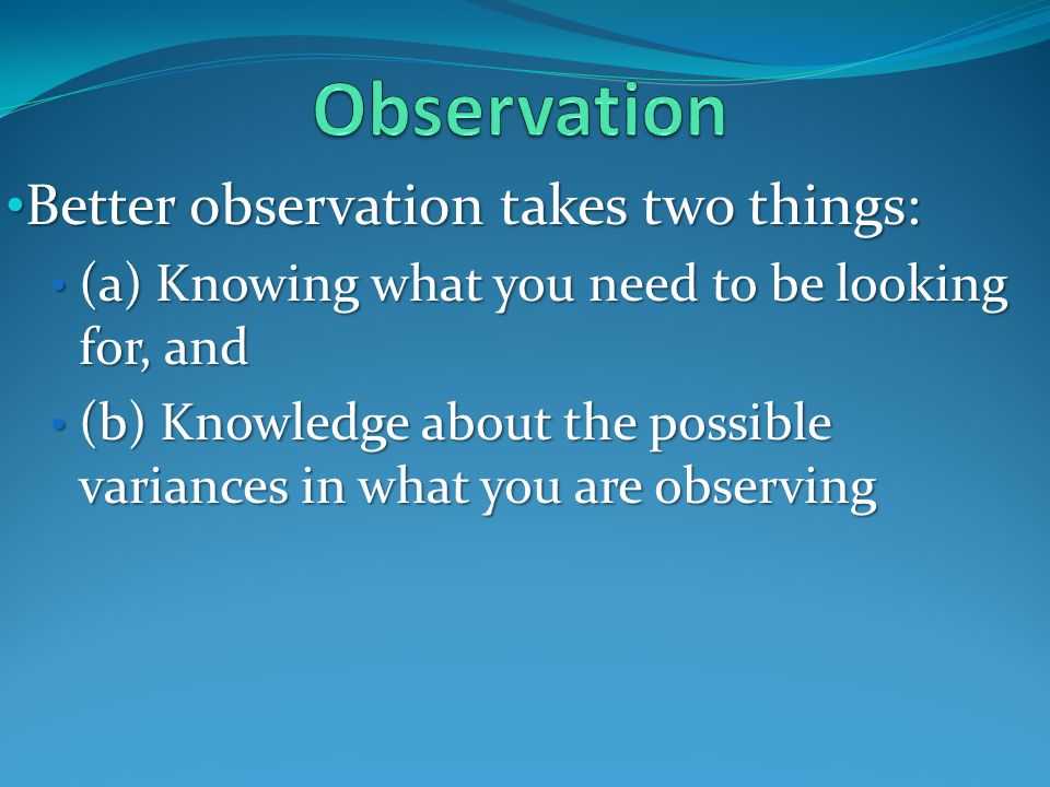 Better observation takes two things: Better observation takes two things: (a) Knowing what you need to be looking for, and (a) Knowing what you need to be looking for, and (b) Knowledge about the possible variances in what you are observing (b) Knowledge about the possible variances in what you are observing