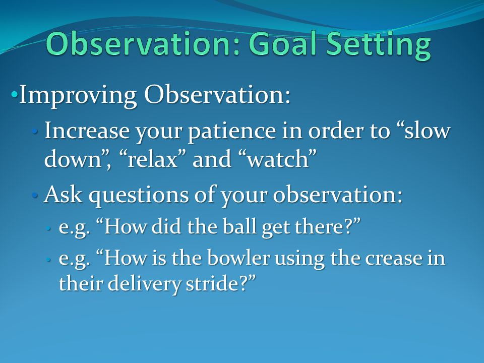 Improving Observation: Improving Observation: Increase your patience in order to slow down, relax and watch Increase your patience in order to slow down, relax and watch Ask questions of your observation: Ask questions of your observation: e.g.
