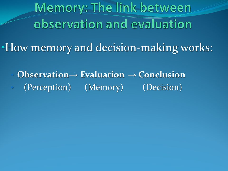 How memory and decision-making works: How memory and decision-making works: Observation Evaluation Conclusion Observation Evaluation Conclusion (Perception) (Memory) (Decision) (Perception) (Memory) (Decision)