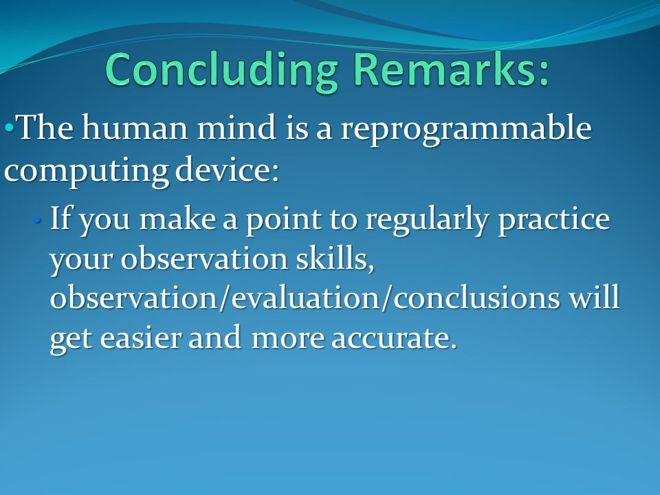 The human mind is a reprogrammable computing device: The human mind is a reprogrammable computing device: If you make a point to regularly practice your observation skills, observation/evaluation/conclusions will get easier and more accurate.