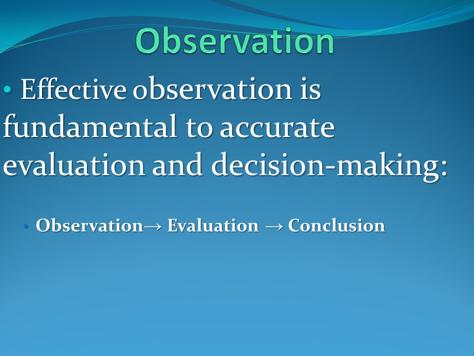 Effective o bservation is fundamental to accurate evaluation and decision-making: Effective o bservation is fundamental to accurate evaluation and decision-making: Observation Evaluation Conclusion Observation Evaluation Conclusion
