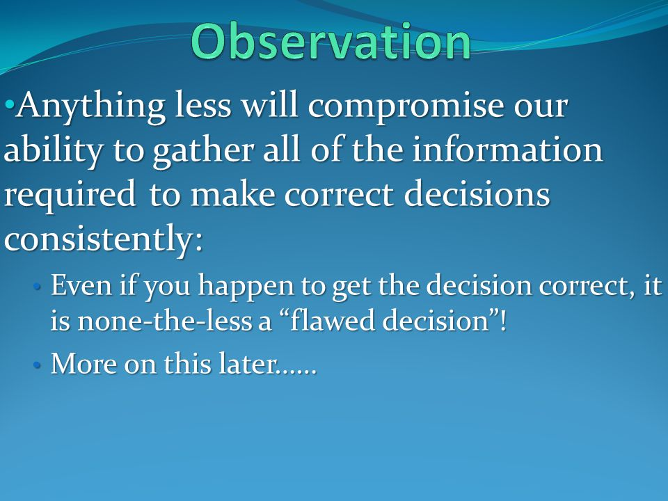 Anything less will compromise our ability to gather all of the information required to make correct decisions consistently: Anything less will compromise our ability to gather all of the information required to make correct decisions consistently: Even if you happen to get the decision correct, it is none-the-less a flawed decision.