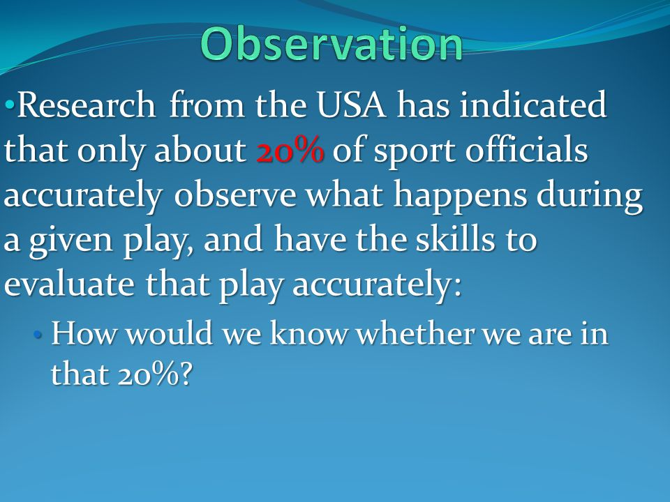 Research from the USA has indicated that only about 20% of sport officials accurately observe what happens during a given play, and have the skills to evaluate that play accurately: Research from the USA has indicated that only about 20% of sport officials accurately observe what happens during a given play, and have the skills to evaluate that play accurately: How would we know whether we are in that 20%.