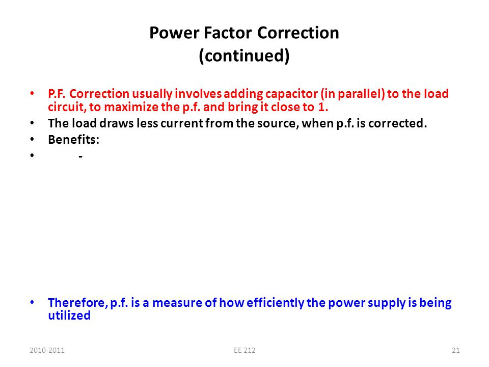 2010-2011EE 21221 Power Factor Correction (continued) P.F. Correction usually involves adding capacitor (in parallel) to the load circuit, to maximize