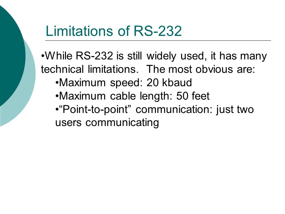 While RS-232 is still widely used, it has many technical limitations.