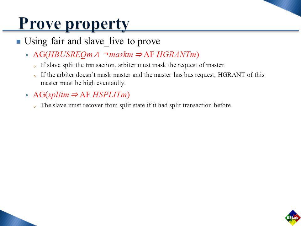 Using fair and slave_live to prove AG(HBUSREQm maskm AF HGRANTm) If slave split the transaction, arbiter must mask the request of master.