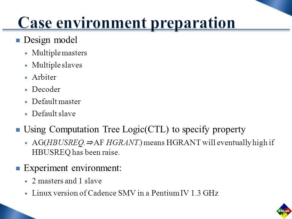 Design model Multiple masters Multiple slaves Arbiter Decoder Default master Default slave Using Computation Tree Logic(CTL) to specify property AG(HBUSREQ m AF HGRANT m ) means HGRANT will eventually high if HBUSREQ has been raise.