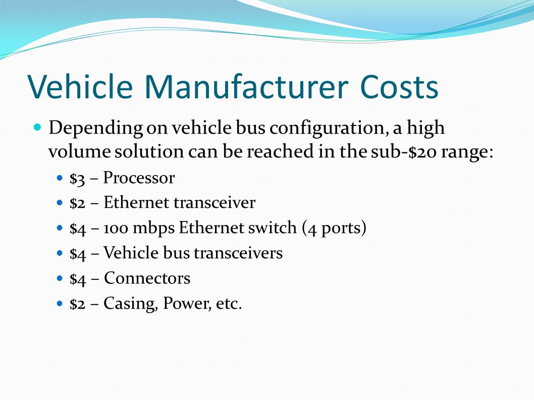Vehicle Manufacturer Costs Depending on vehicle bus configuration, a high volume solution can be reached in the sub-$20 range: $3 – Processor $2 – Eth