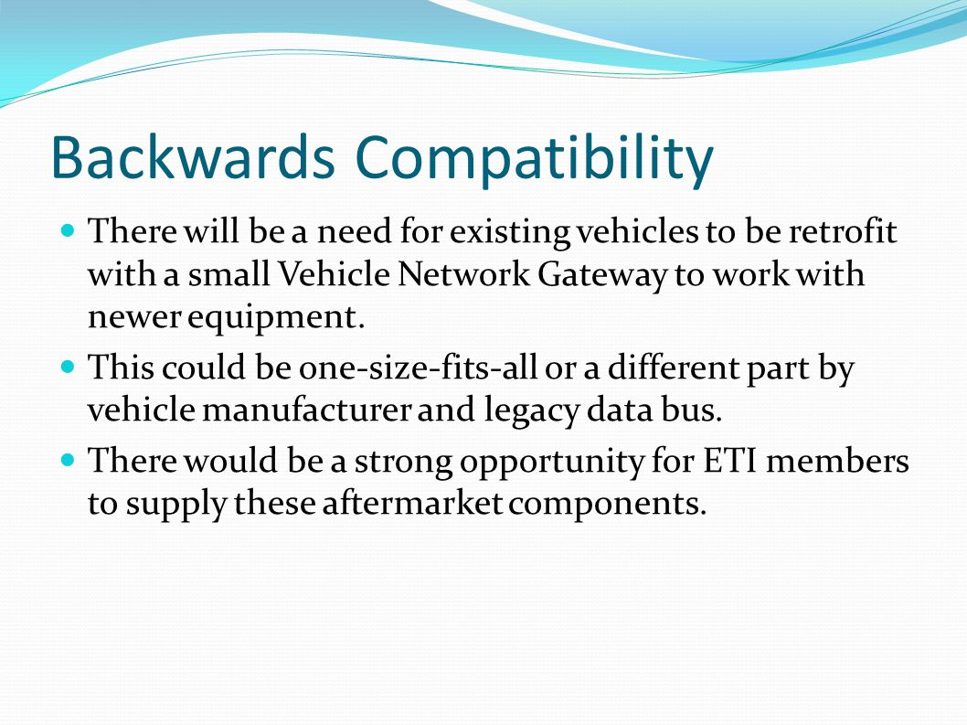 Backwards Compatibility There will be a need for existing vehicles to be retrofit with a small Vehicle Network Gateway to work with newer equipment. T