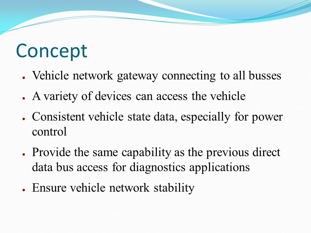 Concept Vehicle network gateway connecting to all busses A variety of devices can access the vehicle Consistent vehicle state data, especially for pow