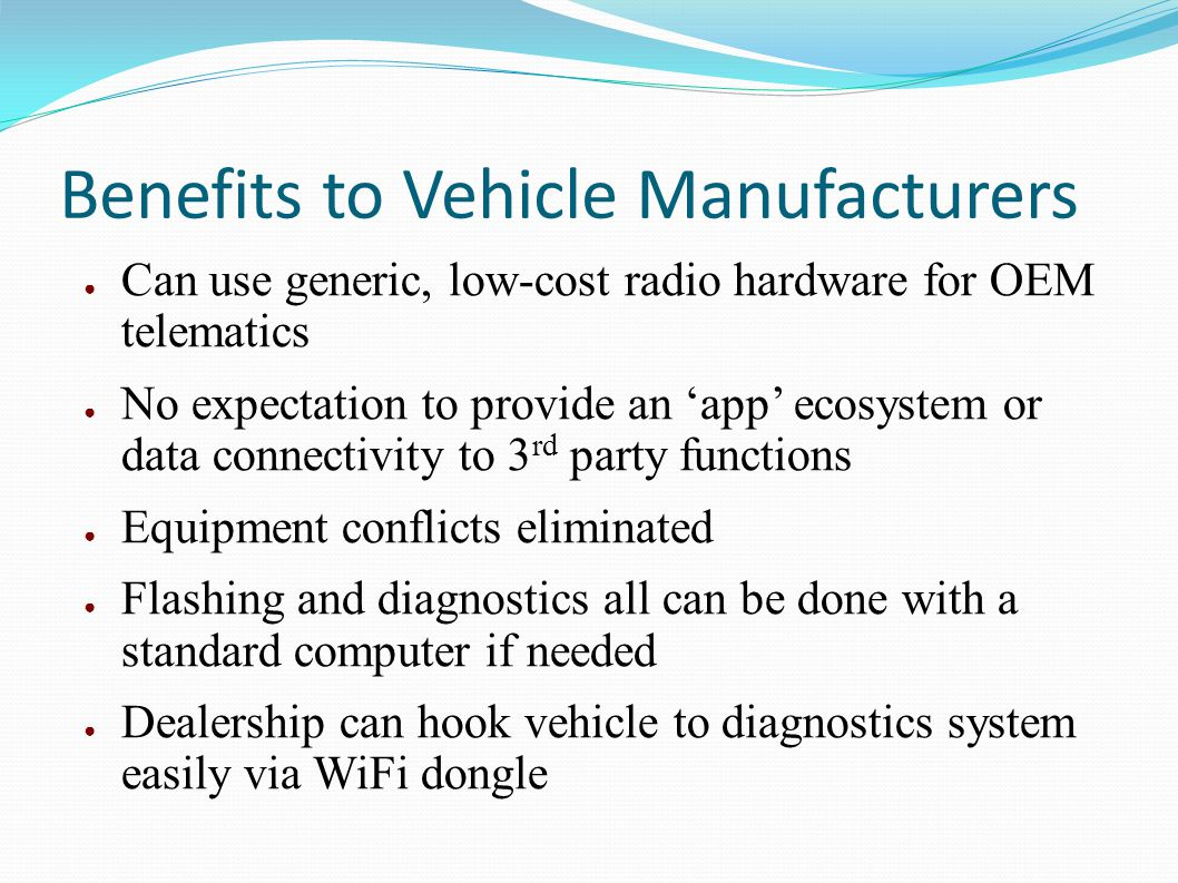 Benefits to Vehicle Manufacturers Can use generic, low-cost radio hardware for OEM telematics No expectation to provide an app ecosystem or data conne