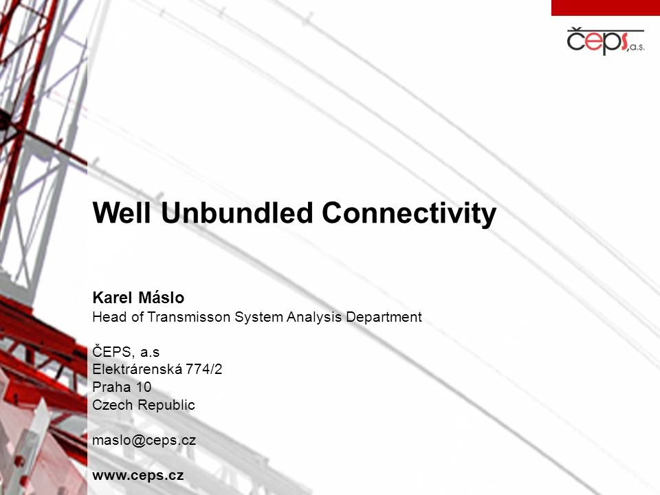 Well Unbundled Connectivity Karel Máslo Head of Transmisson System Analysis Department ČEPS, a.s Elektrárenská 774/2 Praha 10 Czech Republic maslo@cep