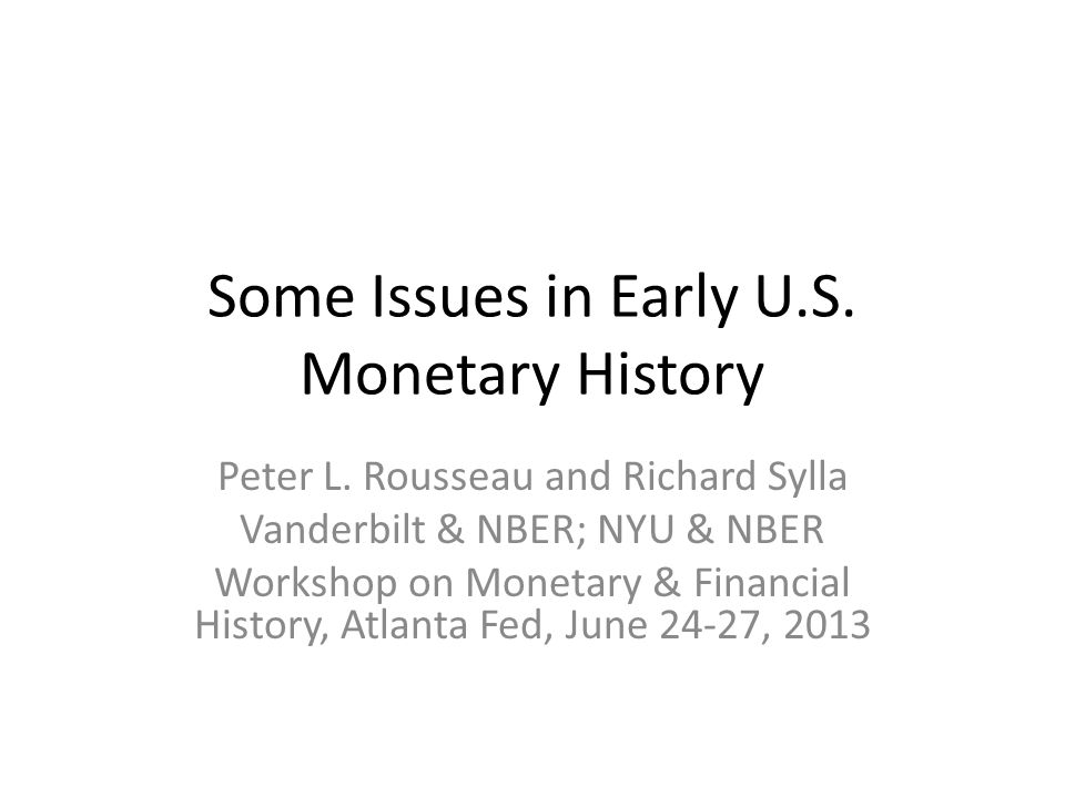 Some Issues in Early U.S. Monetary History Peter L. Rousseau and Richard Sylla Vanderbilt & NBER; NYU & NBER Workshop on Monetary & Financial History,