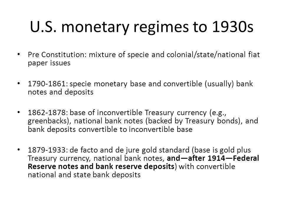 U.S. monetary regimes to 1930s Pre Constitution: mixture of specie and colonial/state/national fiat paper issues 1790-1861: specie monetary base and c