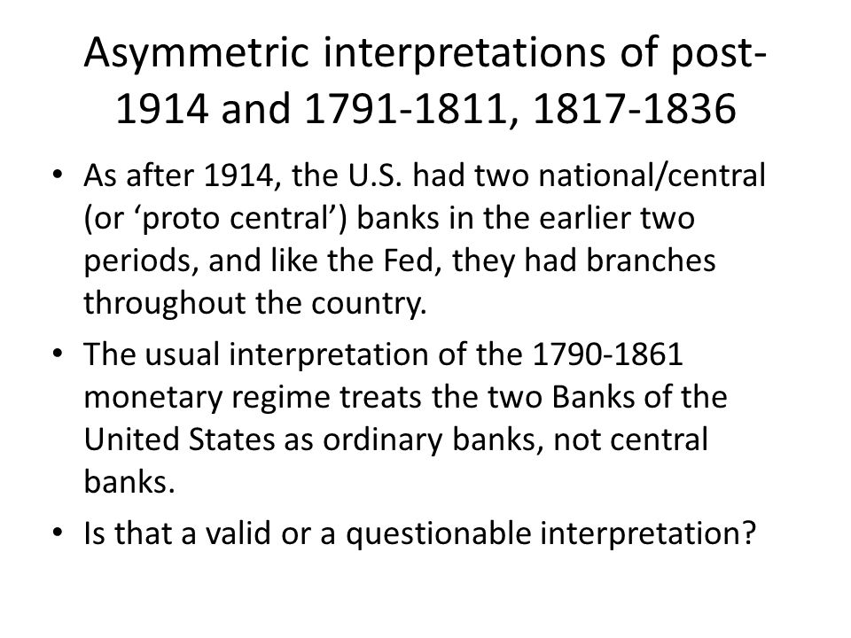 Asymmetric interpretations of post- 1914 and 1791-1811, 1817-1836 As after 1914, the U.S. had two national/central (or proto central) banks in the ear