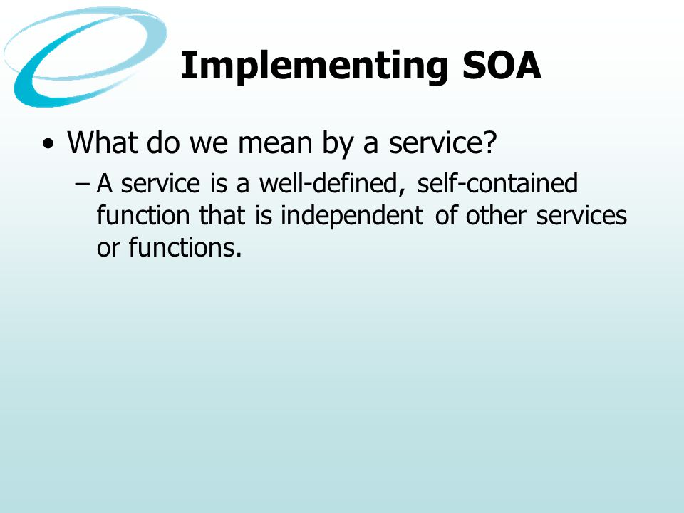 Implementing SOA What do we mean by a service? –A service is a well-defined, self-contained function that is independent of other services or function