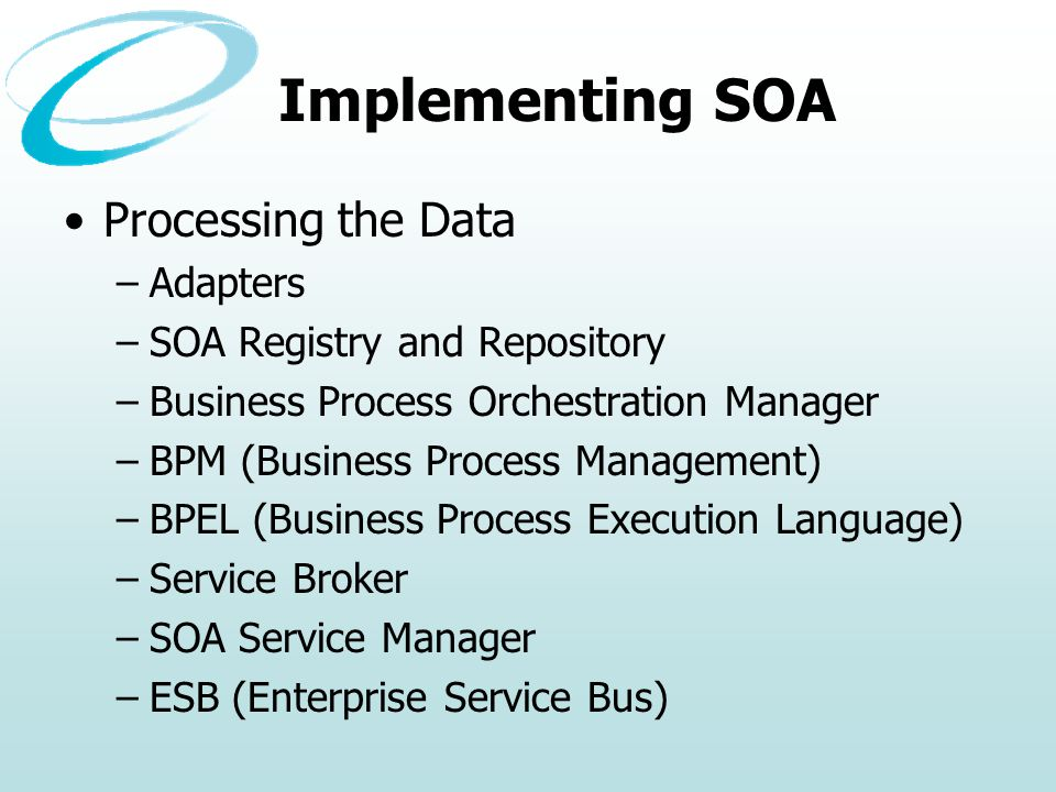 Implementing SOA Processing the Data –Adapters –SOA Registry and Repository –Business Process Orchestration Manager –BPM (Business Process Management) –BPEL (Business Process Execution Language) –Service Broker –SOA Service Manager –ESB (Enterprise Service Bus)
