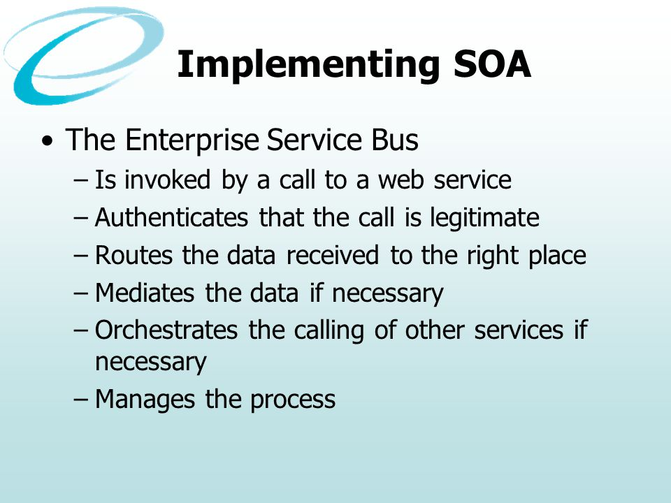 Implementing SOA The Enterprise Service Bus –Is invoked by a call to a web service –Authenticates that the call is legitimate –Routes the data received to the right place –Mediates the data if necessary –Orchestrates the calling of other services if necessary –Manages the process
