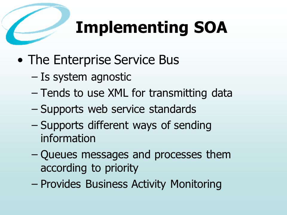 Implementing SOA The Enterprise Service Bus –Is system agnostic –Tends to use XML for transmitting data –Supports web service standards –Supports different ways of sending information –Queues messages and processes them according to priority –Provides Business Activity Monitoring