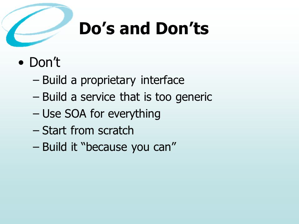 Dos and Donts Dont –Build a proprietary interface –Build a service that is too generic –Use SOA for everything –Start from scratch –Build it because you can
