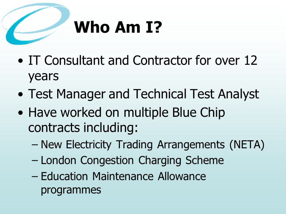 Who Am I? IT Consultant and Contractor for over 12 years Test Manager and Technical Test Analyst Have worked on multiple Blue Chip contracts including