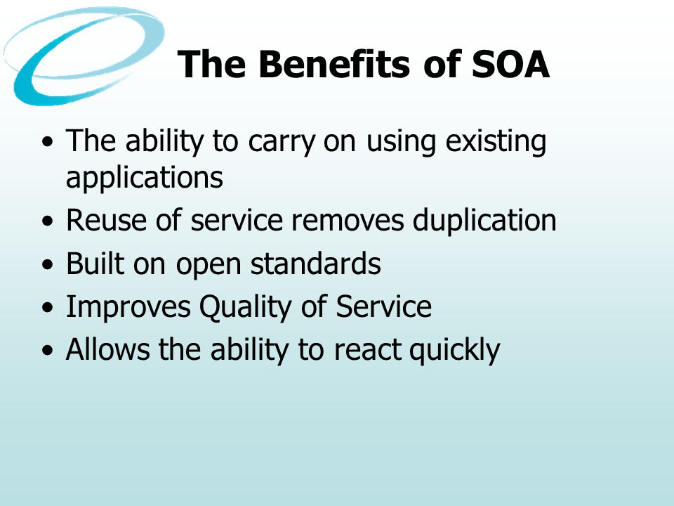 The Benefits of SOA The ability to carry on using existing applications Reuse of service removes duplication Built on open standards Improves Quality of Service Allows the ability to react quickly