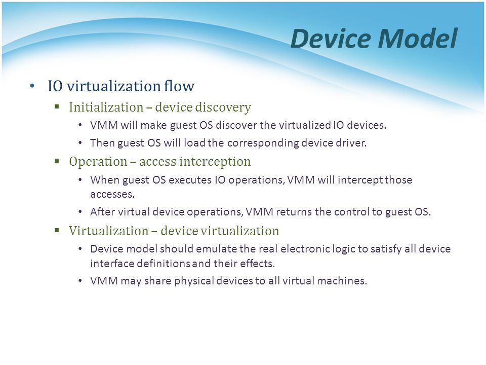 Device Model IO virtualization flow Initialization – device discovery VMM will make guest OS discover the virtualized IO devices. Then guest OS will l