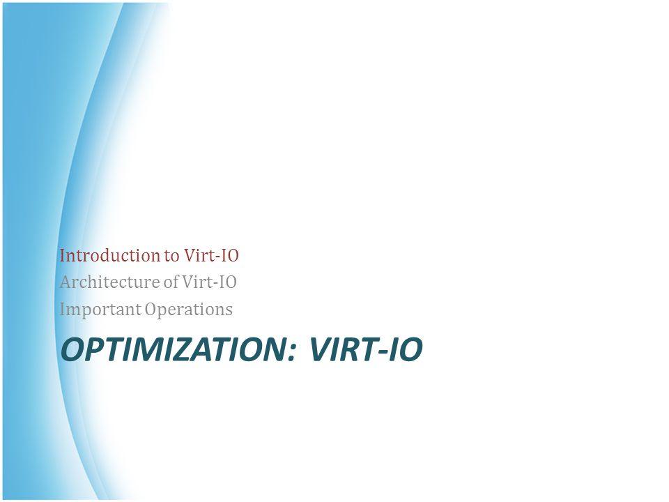 OPTIMIZATION: VIRT-IO Introduction to Virt-IO Architecture of Virt-IO Important Operations