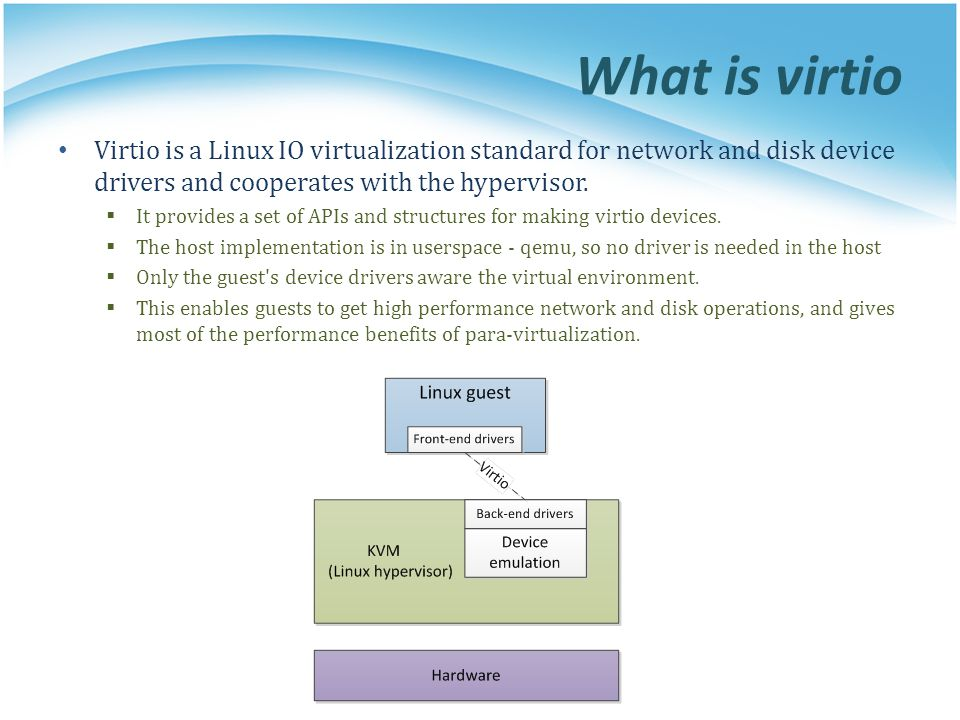 What is virtio Virtio is a Linux IO virtualization standard for network and disk device drivers and cooperates with the hypervisor. It provides a set