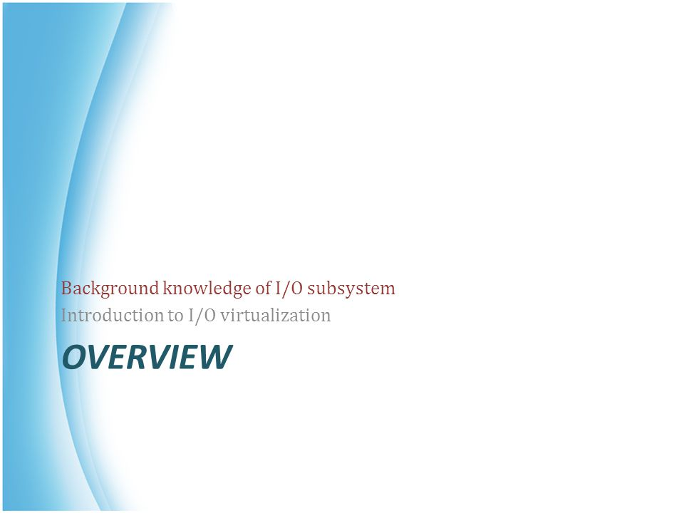 OVERVIEW Background knowledge of I/O subsystem Introduction to I/O virtualization