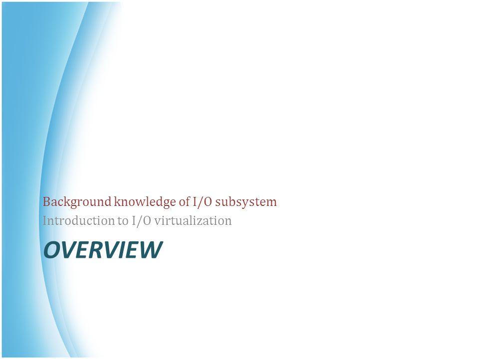 IO Virtualization Goal : Share or create I/O devices for virtual machines.