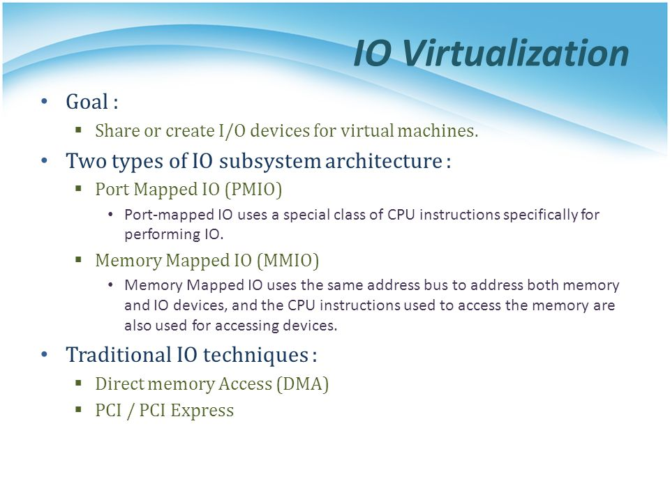 IO Virtualization Goal : Share or create I/O devices for virtual machines. Two types of IO subsystem architecture : Port Mapped IO (PMIO) Port-mapped