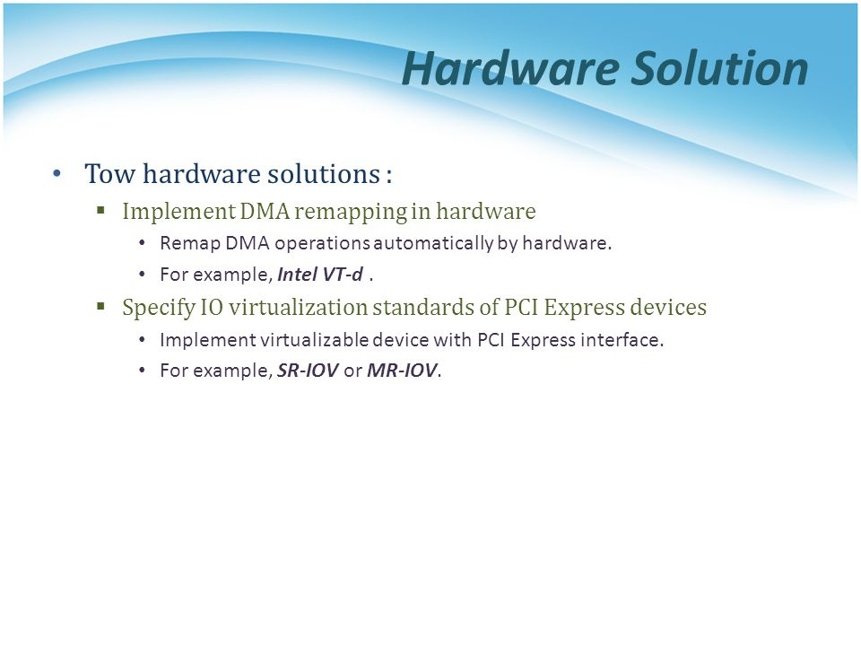 Hardware Solution Tow hardware solutions : Implement DMA remapping in hardware Remap DMA operations automatically by hardware. For example, Intel VT-d