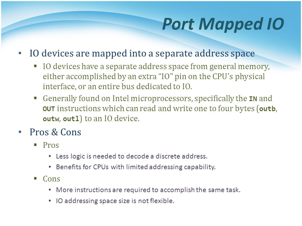 Port Mapped IO IO devices are mapped into a separate address space IO devices have a separate address space from general memory, either accomplished b