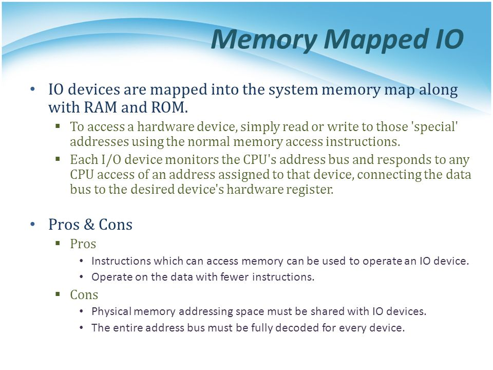 Memory Mapped IO IO devices are mapped into the system memory map along with RAM and ROM. To access a hardware device, simply read or write to those '