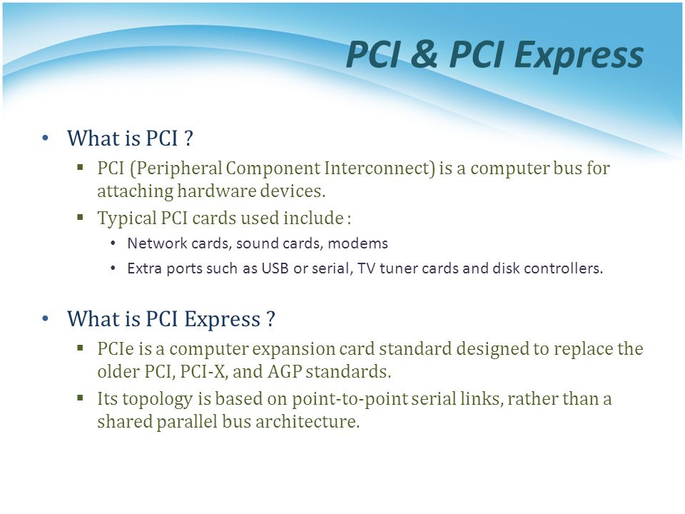 PCI & PCI Express PCI based system build in a tree topology PCI bus Parallel connect devices and bridges PCI-PCI Bridge Connect two PCI buses Become the root of lower bus PCI-ISA Bridge Connect to conventional ISA device