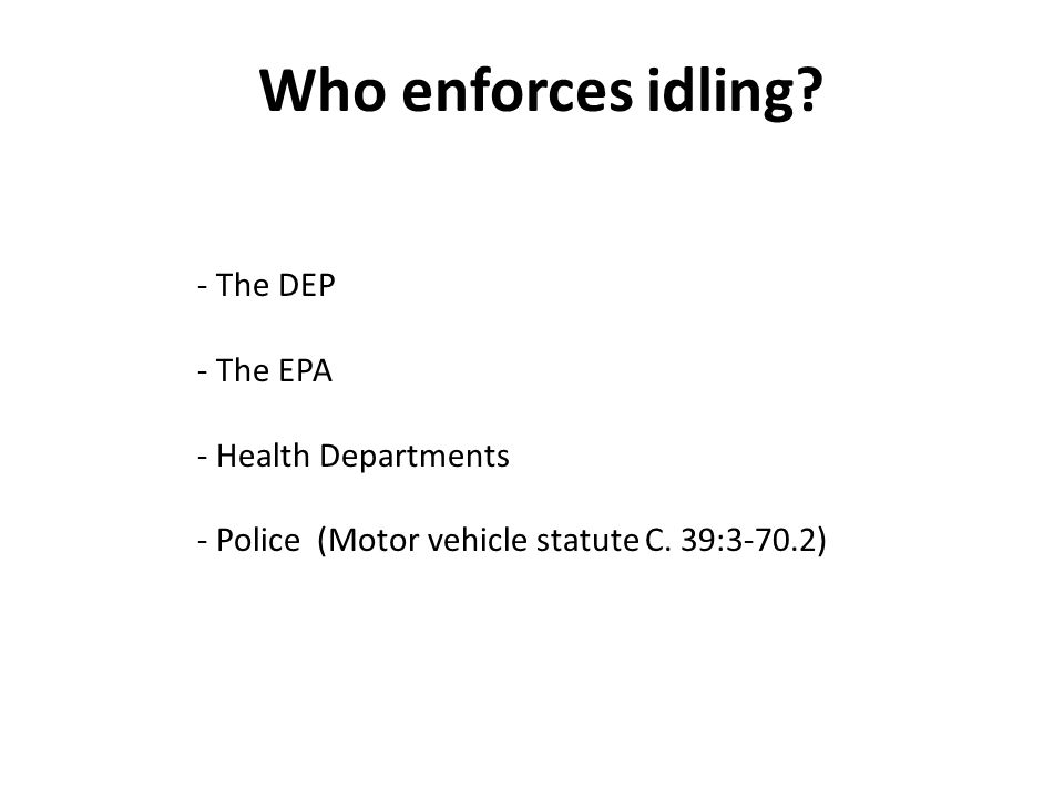 Who enforces idling. - The DEP - The EPA - Health Departments - Police (Motor vehicle statute C.