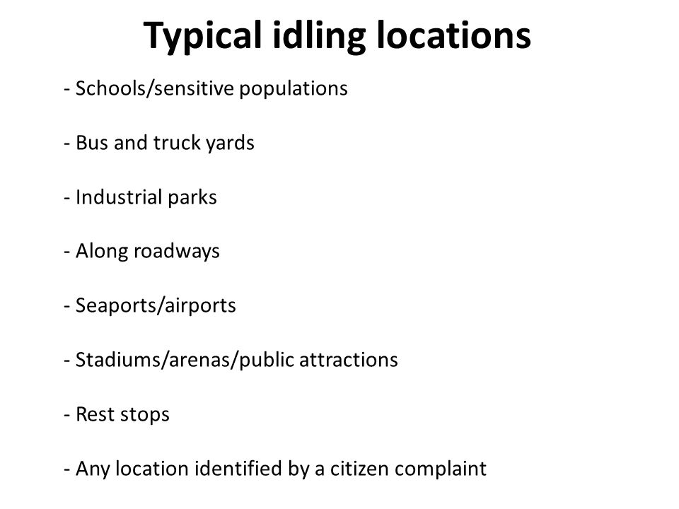 Typical idling locations - Schools/sensitive populations - Bus and truck yards - Industrial parks - Along roadways - Seaports/airports - Stadiums/arenas/public attractions - Rest stops - Any location identified by a citizen complaint