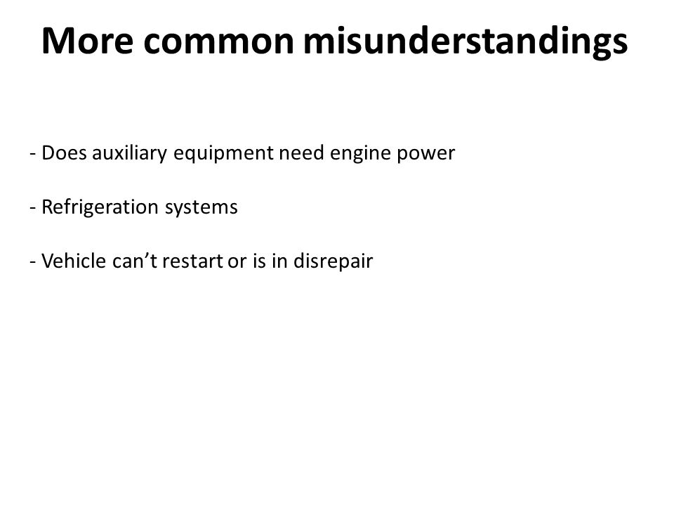 More common misunderstandings - Does auxiliary equipment need engine power - Refrigeration systems - Vehicle cant restart or is in disrepair