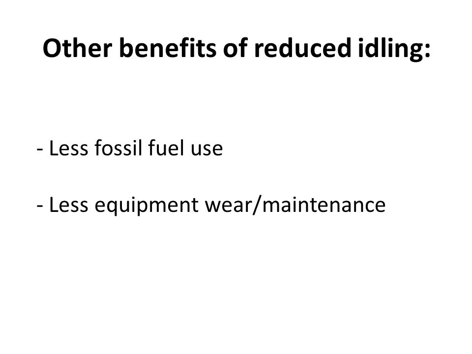 Other benefits of reduced idling: - Less fossil fuel use - Less equipment wear/maintenance