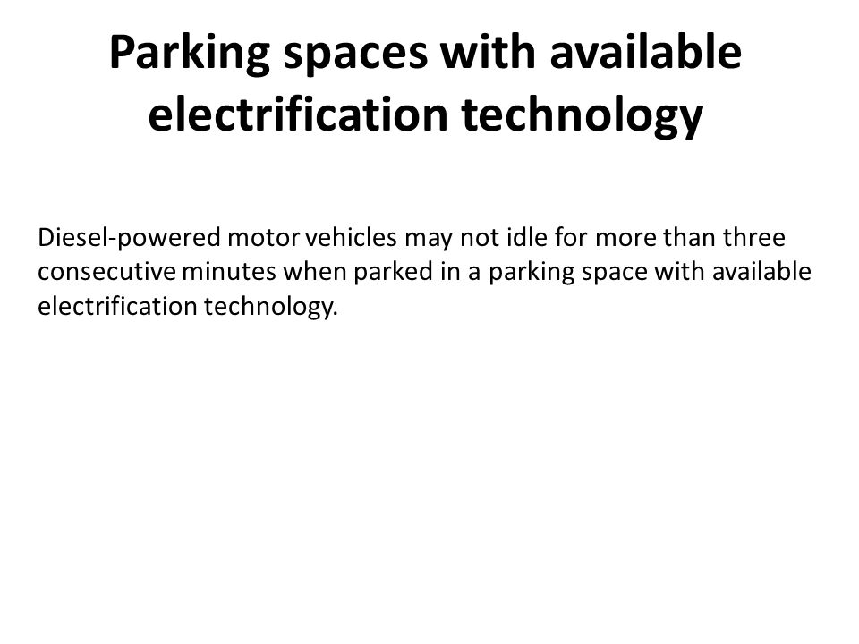Parking spaces with available electrification technology Diesel-powered motor vehicles may not idle for more than three consecutive minutes when parked in a parking space with available electrification technology.